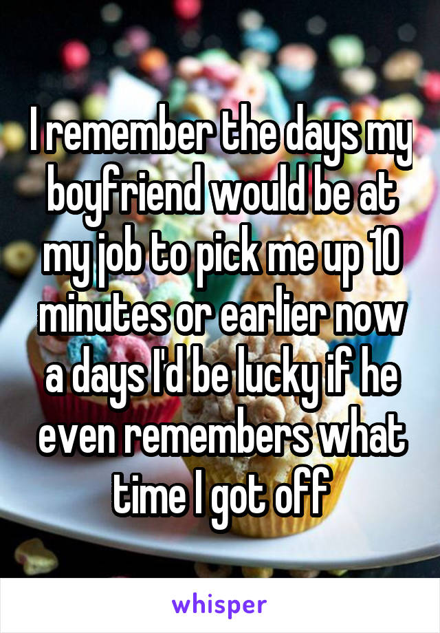 I remember the days my boyfriend would be at my job to pick me up 10 minutes or earlier now a days I'd be lucky if he even remembers what time I got off