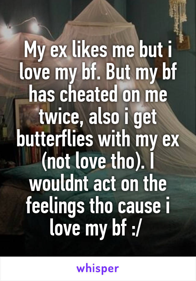 My ex likes me but i love my bf. But my bf has cheated on me twice, also i get butterflies with my ex (not love tho). I wouldnt act on the feelings tho cause i love my bf :/