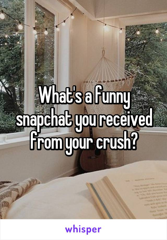 What's a funny snapchat you received from your crush?