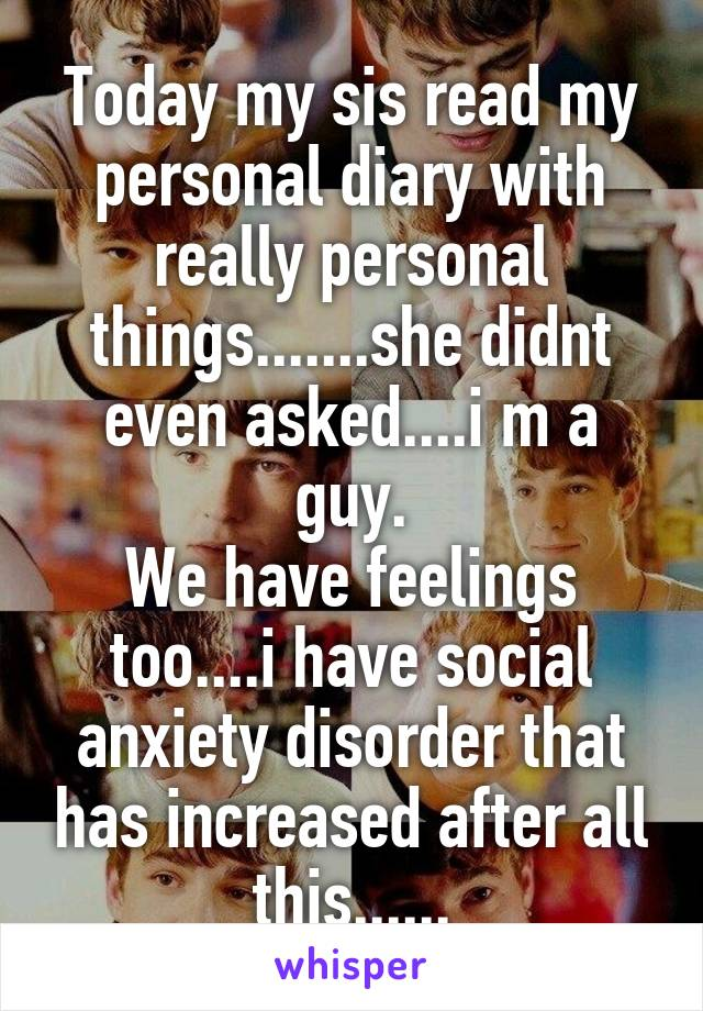 Today my sis read my personal diary with really personal things.......she didnt even asked....i m a guy. We have feelings too....i have social anxiety disorder that has increased after all this......