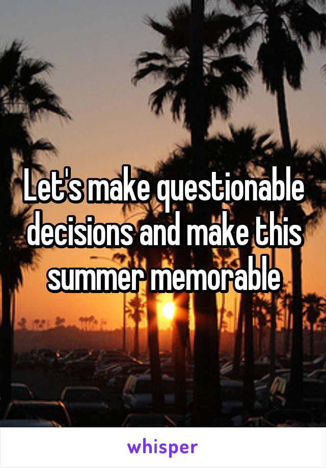 Let's make questionable decisions and make this summer memorable
