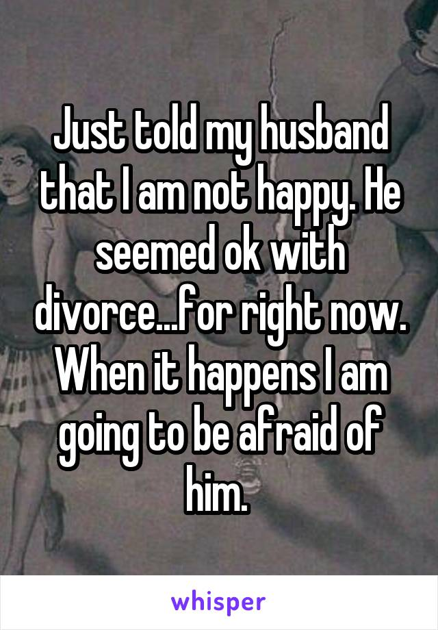 Just told my husband that I am not happy. He seemed ok with divorce...for right now. When it happens I am going to be afraid of him.