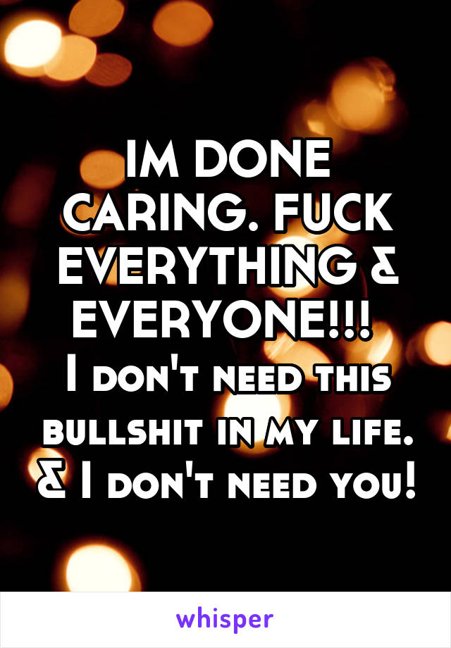 IM DONE CARING. FUCK EVERYTHING & EVERYONE!!!  I don't need this bullshit in my life. & I don't need you!