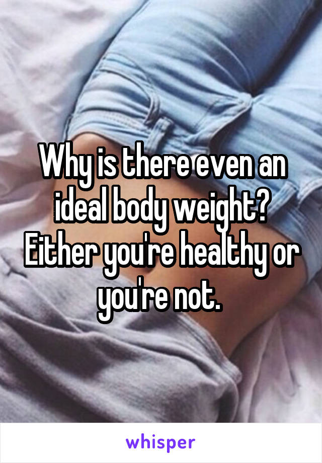 Why is there even an ideal body weight? Either you're healthy or you're not.