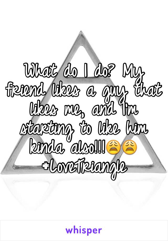 What do I do? My friend likes a guy that likes me, and I'm starting to like him kinda also!!!😩😩 #LoveTriangle
