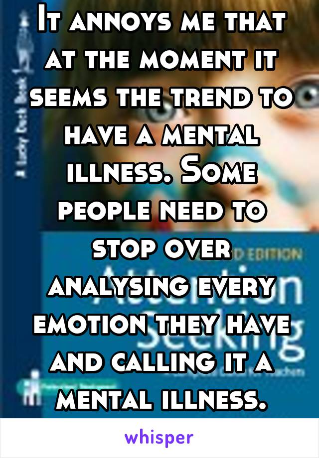 It annoys me that at the moment it seems the trend to have a mental illness. Some people need to stop over analysing every emotion they have and calling it a mental illness.