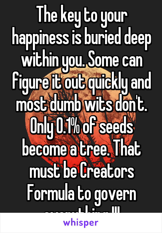 The key to your happiness is buried deep within you. Some can figure it out quickly and most dumb wits don't. Only 0.1% of seeds become a tree. That must be Creators Formula to govern everything !!!