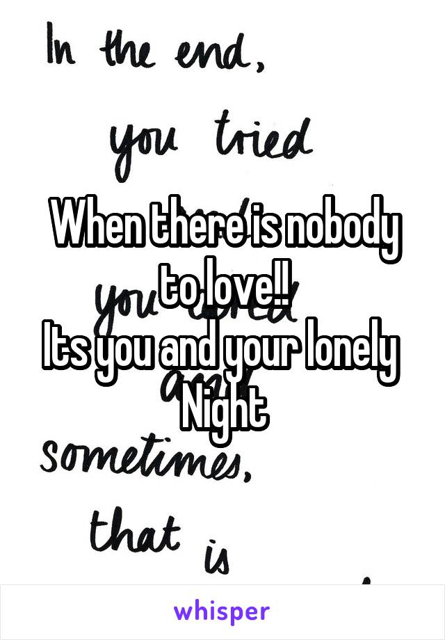 When there is nobody to love!! Its you and your lonely  Night