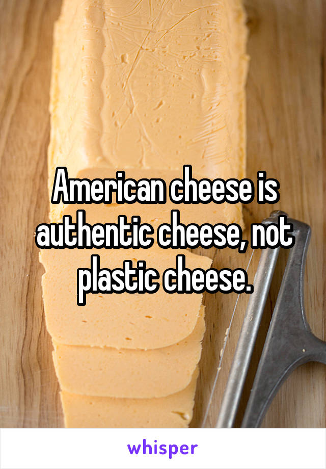 American cheese is authentic cheese, not plastic cheese.