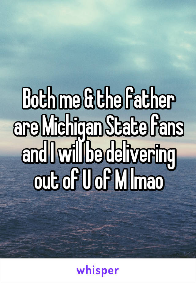 Both me & the father are Michigan State fans and I will be delivering out of U of M lmao