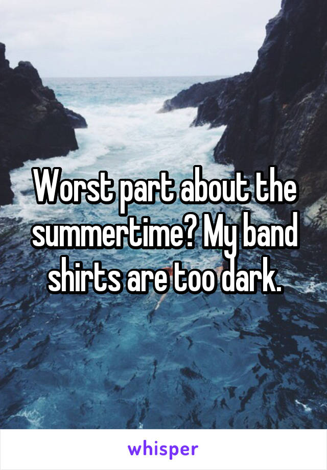 Worst part about the summertime? My band shirts are too dark.