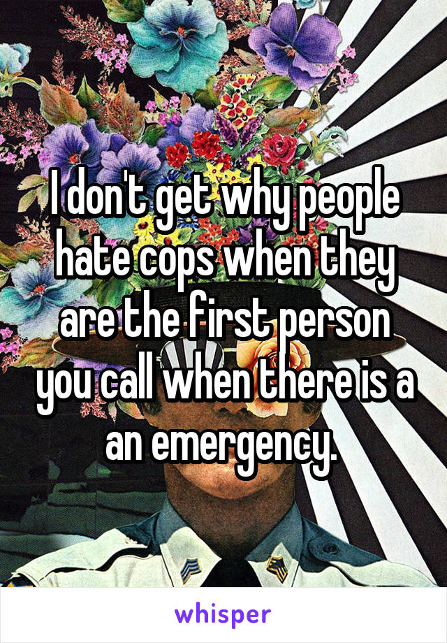 I don't get why people hate cops when they are the first person you call when there is a an emergency.