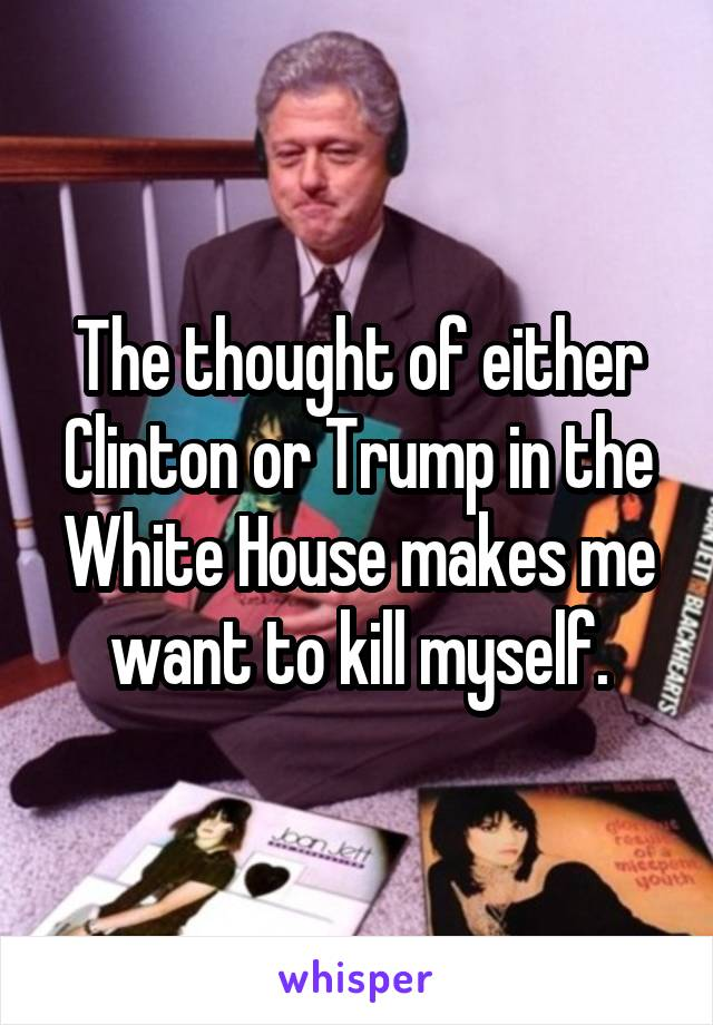The thought of either Clinton or Trump in the White House makes me want to kill myself.