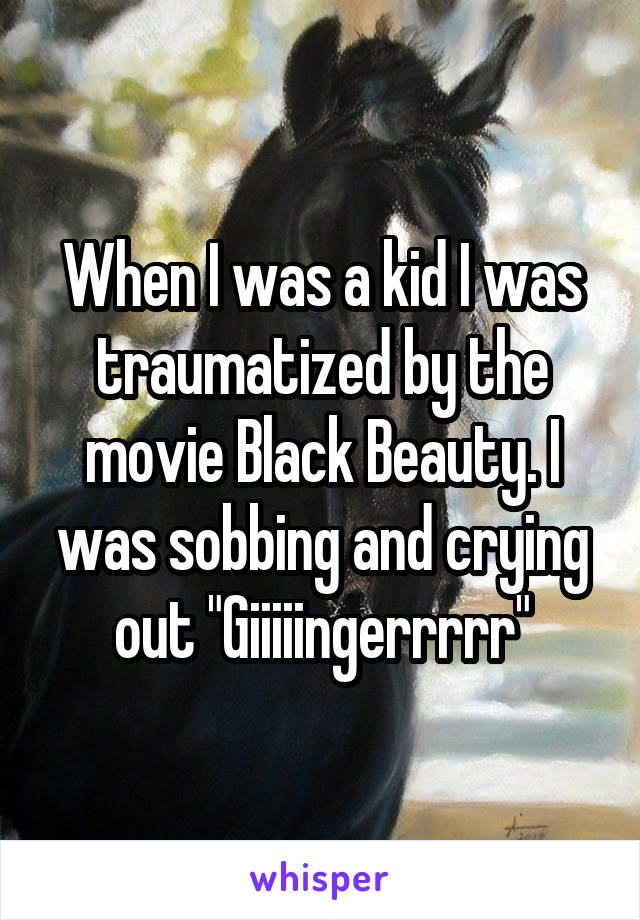 """When I was a kid I was traumatized by the movie Black Beauty. I was sobbing and crying out """"Giiiiingerrrrr"""""""