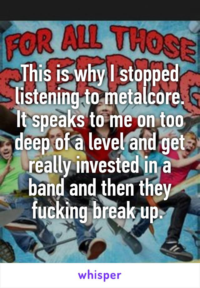 This is why I stopped listening to metalcore. It speaks to me on too deep of a level and get really invested in a band and then they fucking break up.