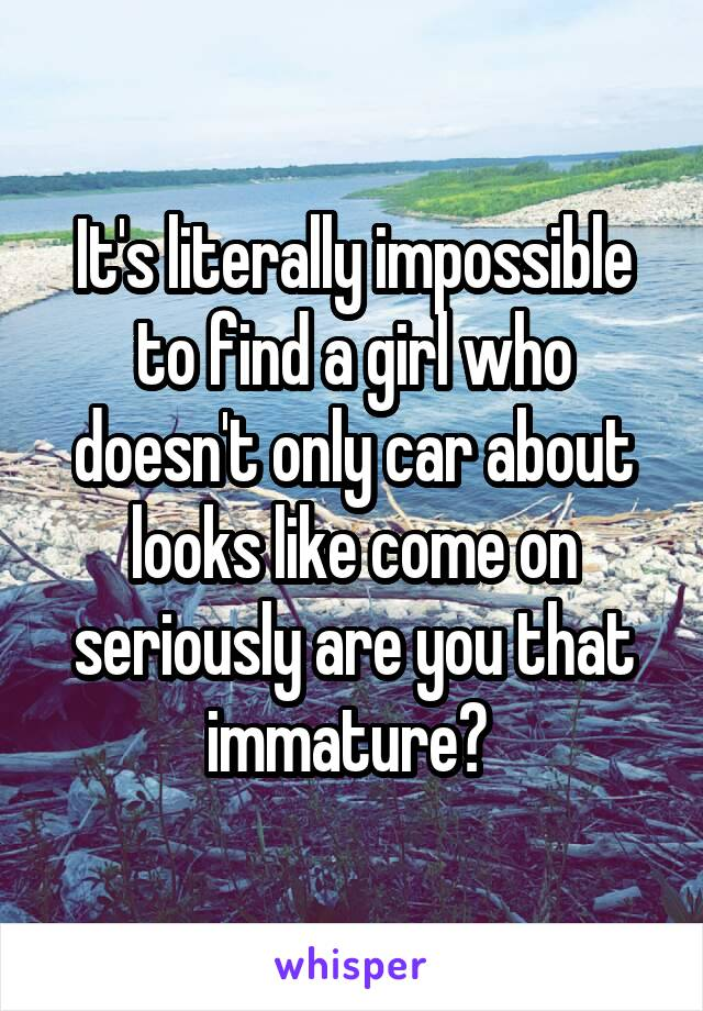 It's literally impossible to find a girl who doesn't only car about looks like come on seriously are you that immature?
