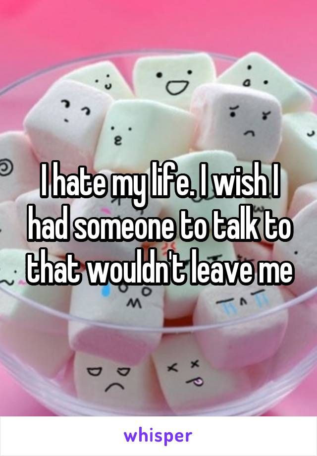 I hate my life. I wish I had someone to talk to that wouldn't leave me