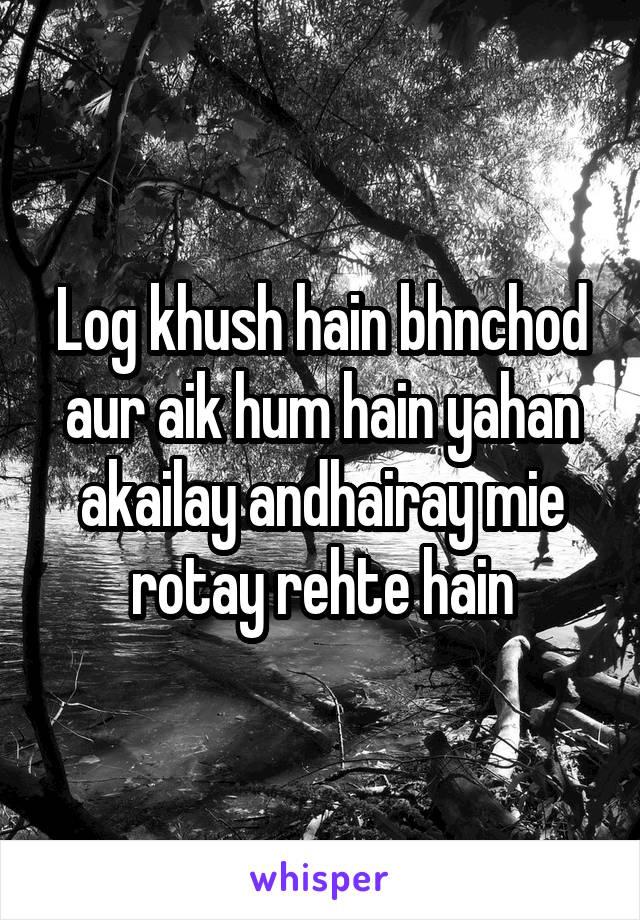 Log khush hain bhnchod aur aik hum hain yahan akailay andhairay mie rotay rehte hain