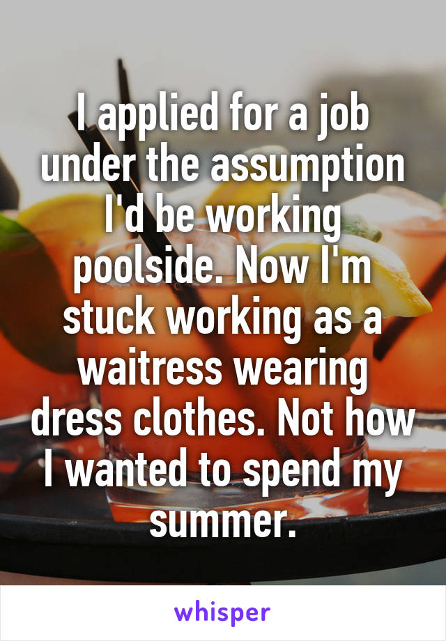 I applied for a job under the assumption I'd be working poolside. Now I'm stuck working as a waitress wearing dress clothes. Not how I wanted to spend my summer.