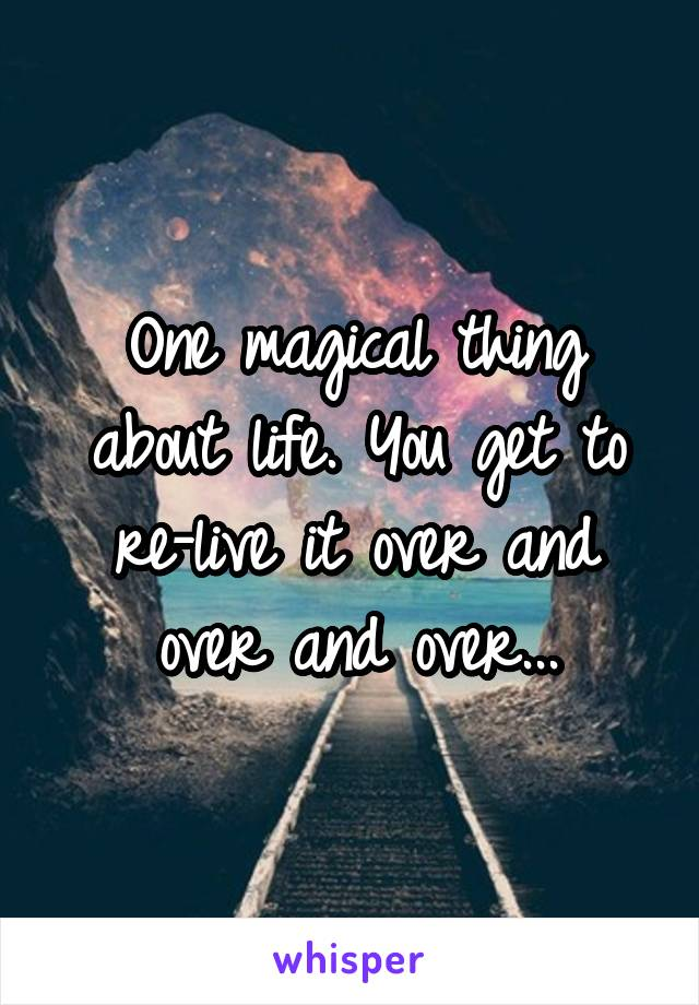 One magical thing about life. You get to re-live it over and over and over...