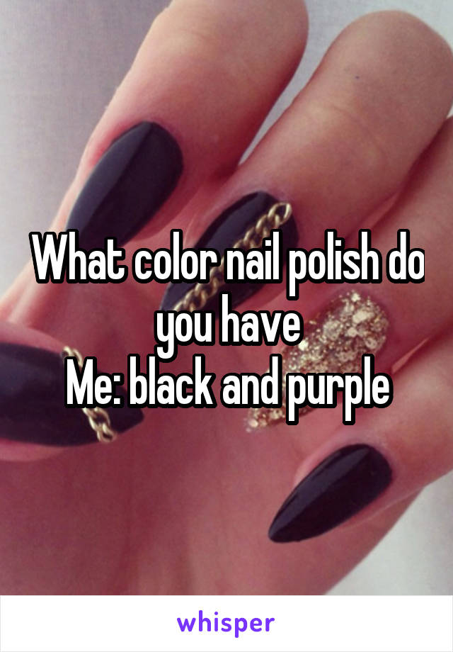 What color nail polish do you have Me: black and purple