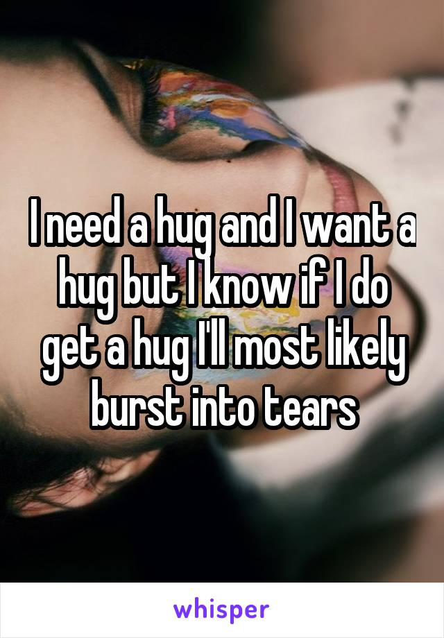 I need a hug and I want a hug but I know if I do get a hug I'll most likely burst into tears