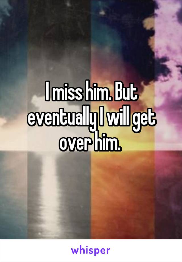 I miss him. But eventually I will get over him.