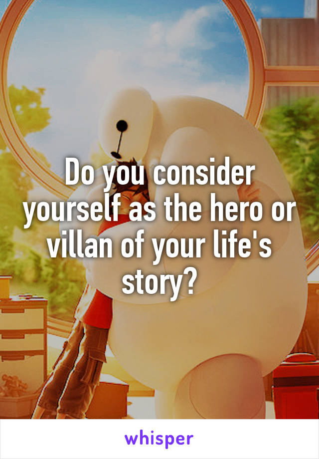 Do you consider yourself as the hero or villan of your life's story?