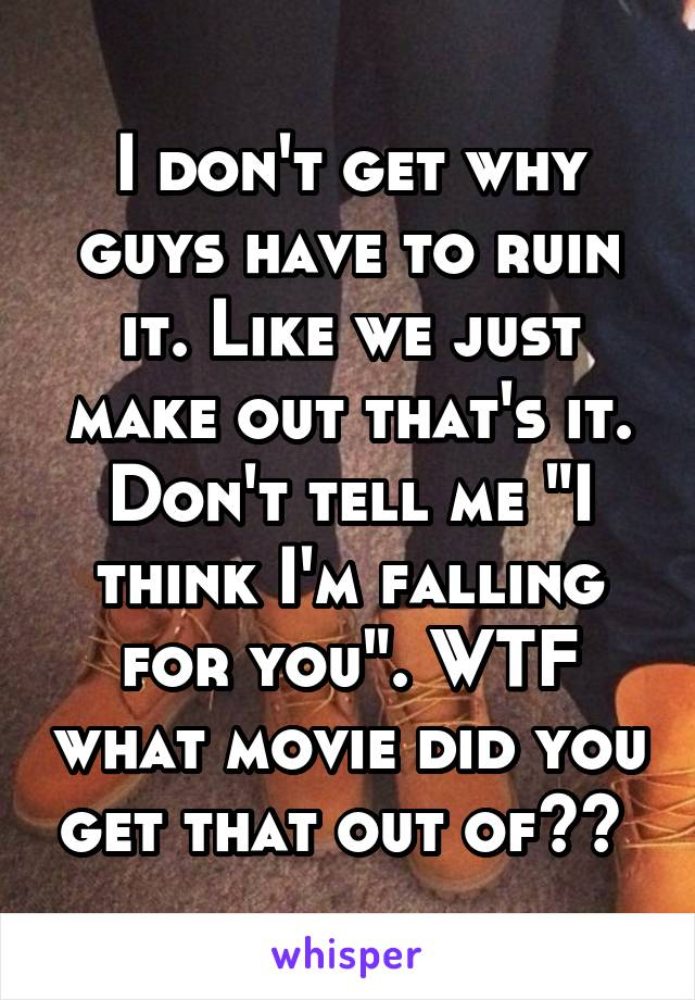 """I don't get why guys have to ruin it. Like we just make out that's it. Don't tell me """"I think I'm falling for you"""". WTF what movie did you get that out of??"""