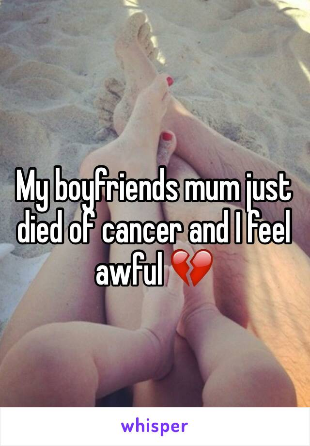 My boyfriends mum just died of cancer and I feel awful 💔