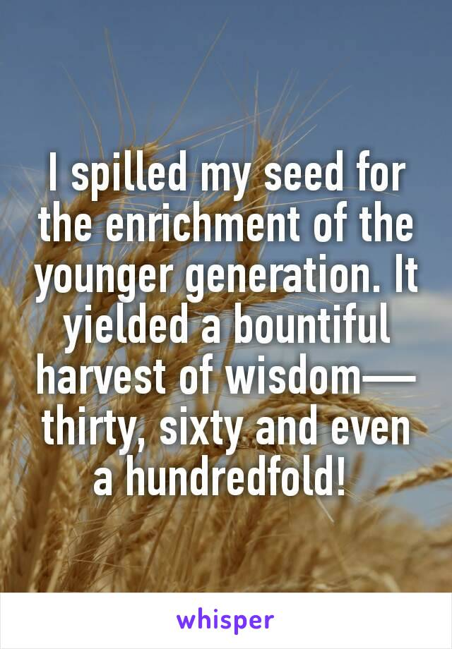 I spilled my seed for the enrichment of the younger generation. It yielded a bountiful harvest of wisdom—thirty, sixty and even a hundredfold!