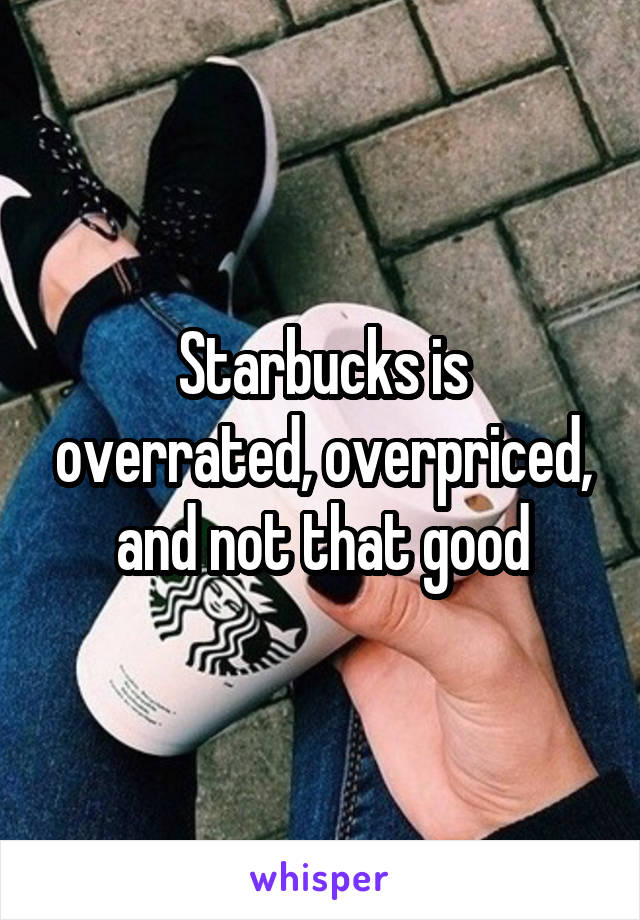 Starbucks is overrated, overpriced, and not that good
