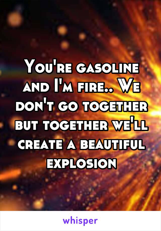 You're gasoline and I'm fire.. We don't go together but together we'll create a beautiful explosion