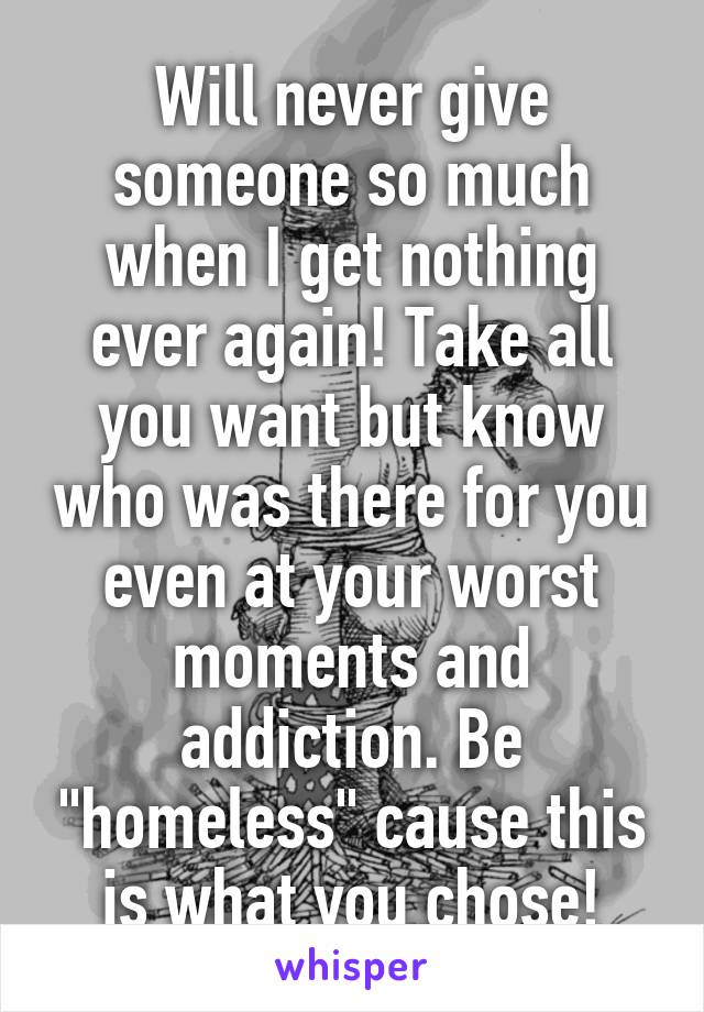 """Will never give someone so much when I get nothing ever again! Take all you want but know who was there for you even at your worst moments and addiction. Be """"homeless"""" cause this is what you chose!"""