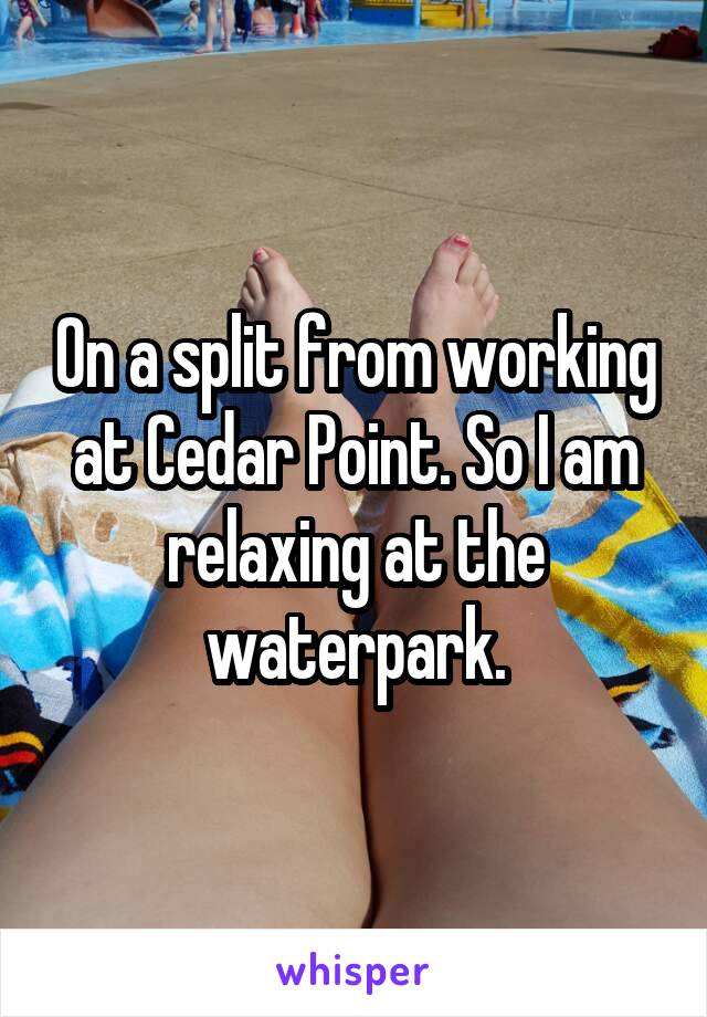 On a split from working at Cedar Point. So I am relaxing at the waterpark.