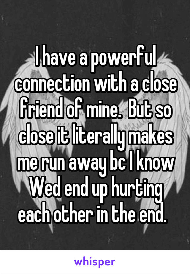 I have a powerful connection with a close friend of mine.  But so close it literally makes me run away bc I know Wed end up hurting each other in the end.