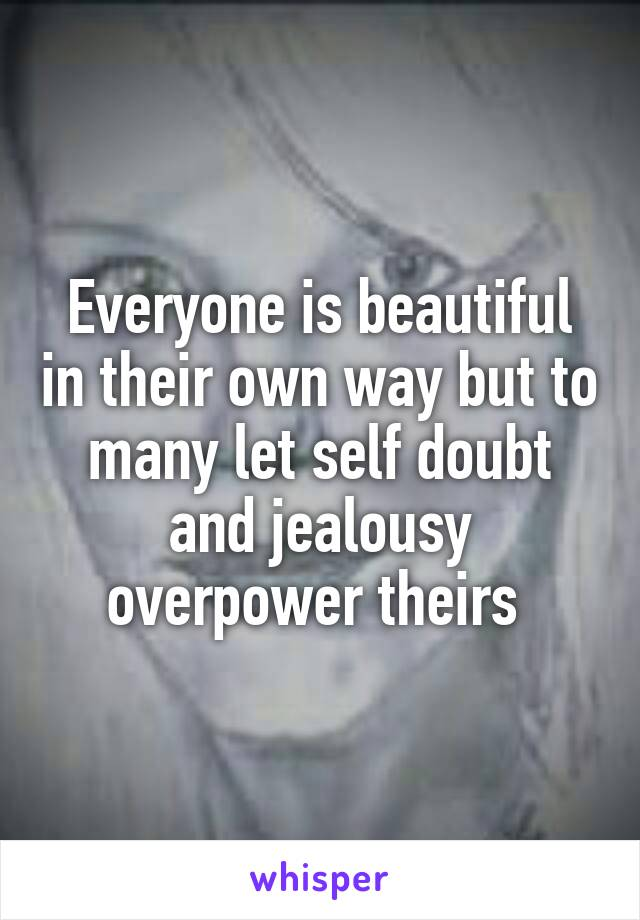 Everyone is beautiful in their own way but to many let self doubt and jealousy overpower theirs
