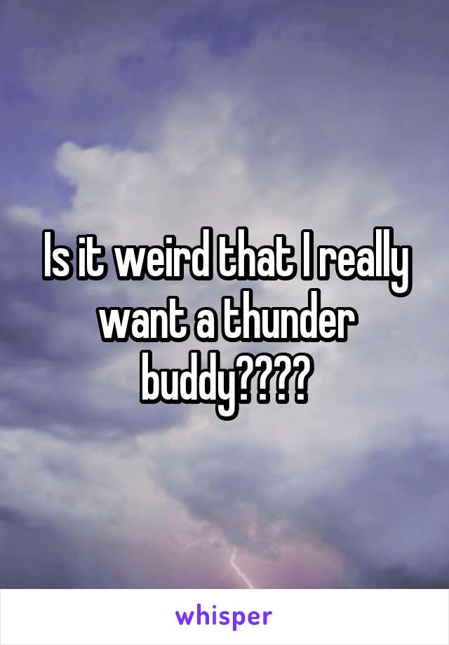Is it weird that I really want a thunder buddy????