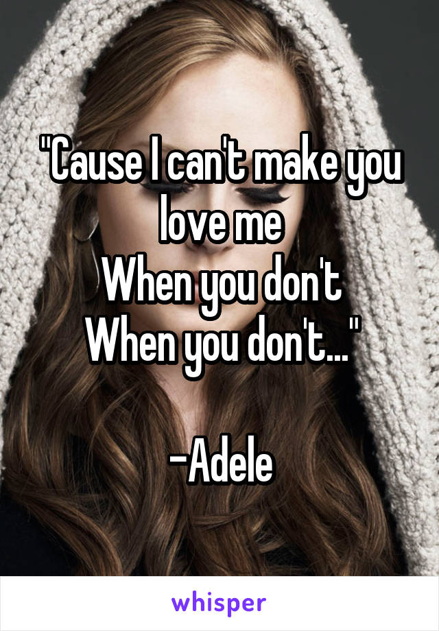 """""""Cause I can't make you love me When you don't When you don't...""""  -Adele"""