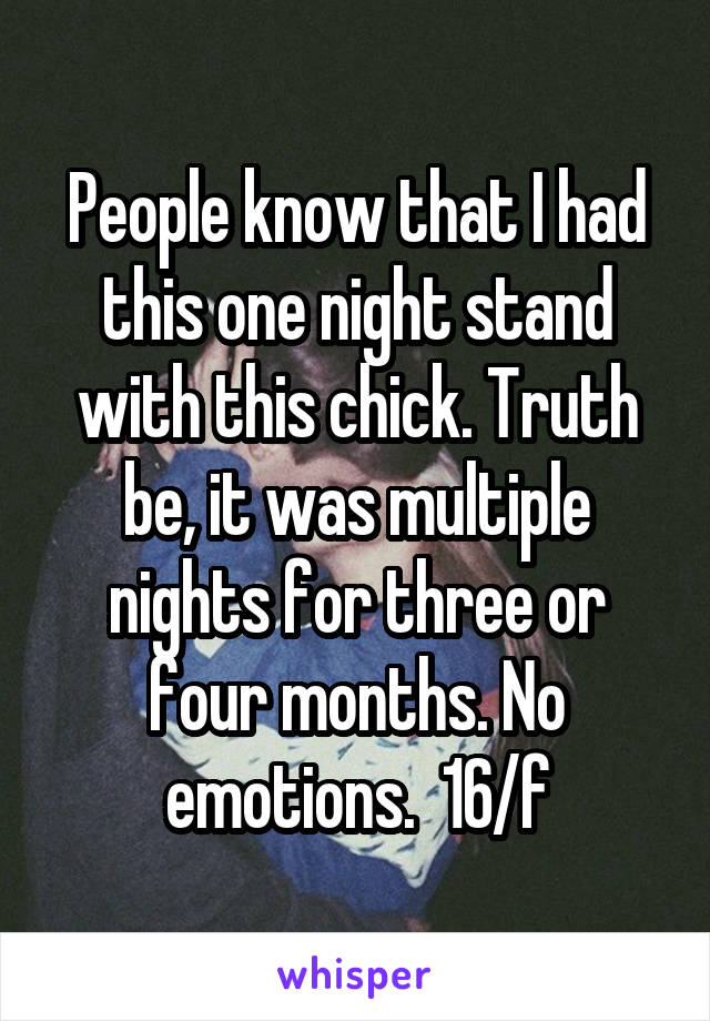 People know that I had this one night stand with this chick. Truth be, it was multiple nights for three or four months. No emotions.  16/f