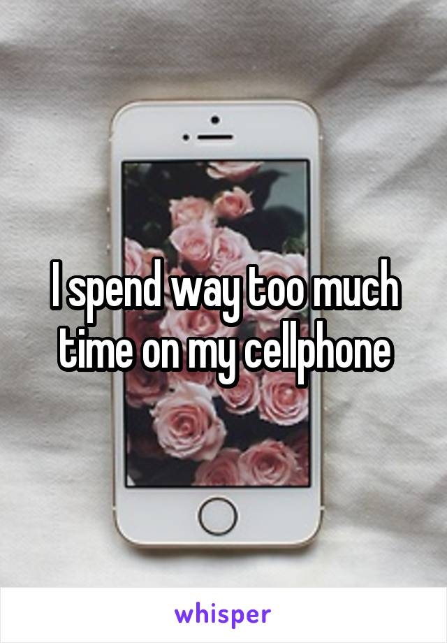 I spend way too much time on my cellphone