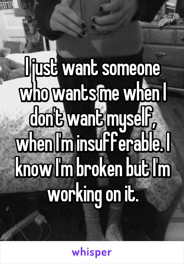 I just want someone who wants me when I don't want myself, when I'm insufferable. I know I'm broken but I'm working on it.