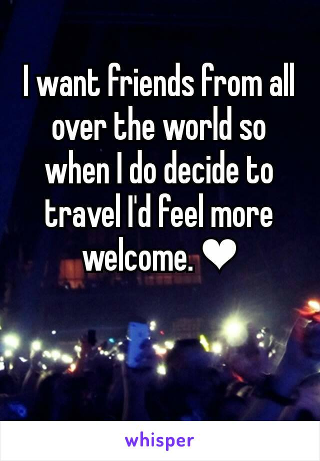 I want friends from all over the world so when I do decide to travel I'd feel more welcome. ❤