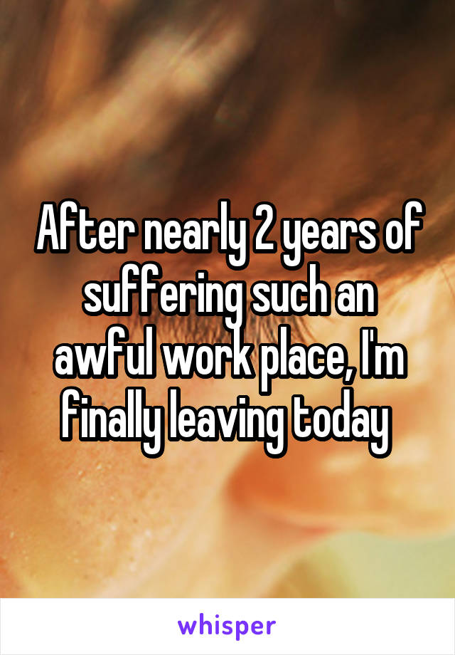 After nearly 2 years of suffering such an awful work place, I'm finally leaving today
