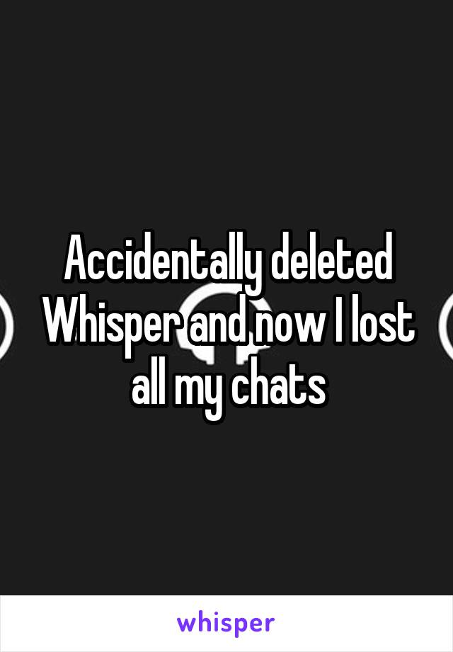Accidentally deleted Whisper and now I lost all my chats