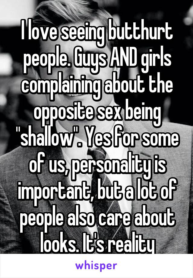 "I love seeing butthurt people. Guys AND girls complaining about the opposite sex being ""shallow"". Yes for some of us, personality is important, but a lot of people also care about looks. It's reality"