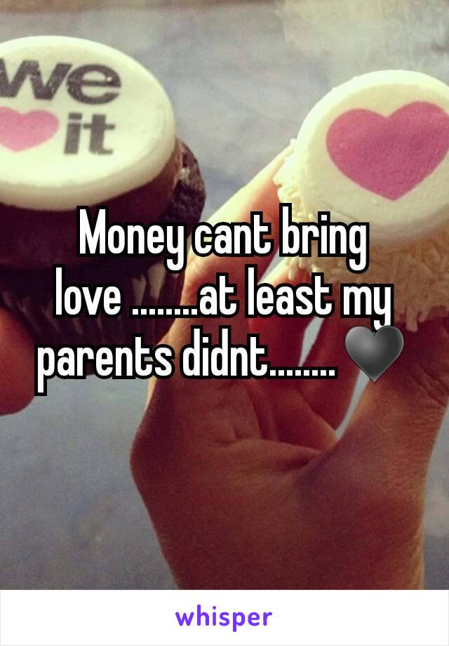 Money cant bring love ........at least my parents didnt........♥