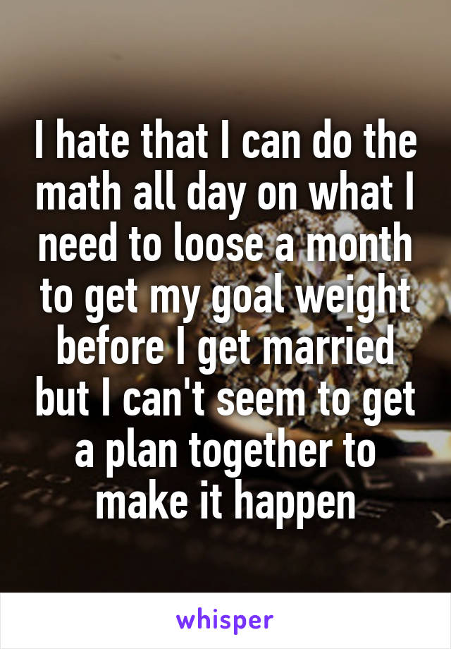 I hate that I can do the math all day on what I need to loose a month to get my goal weight before I get married but I can't seem to get a plan together to make it happen