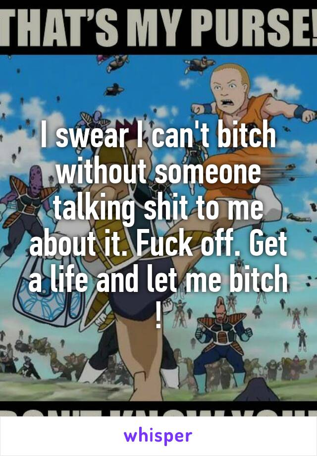 I swear I can't bitch without someone talking shit to me about it. Fuck off. Get a life and let me bitch !
