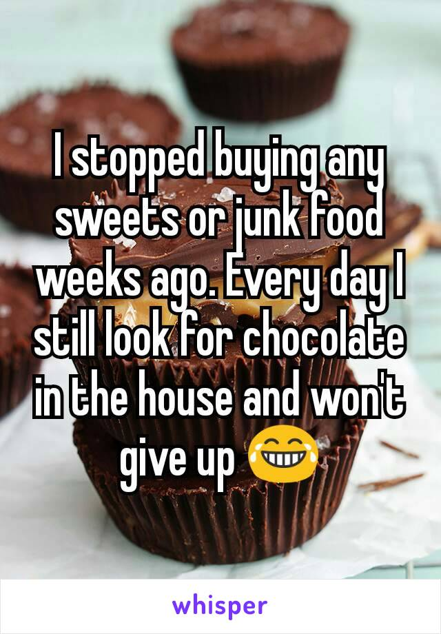 I stopped buying any sweets or junk food weeks ago. Every day I still look for chocolate in the house and won't give up 😂